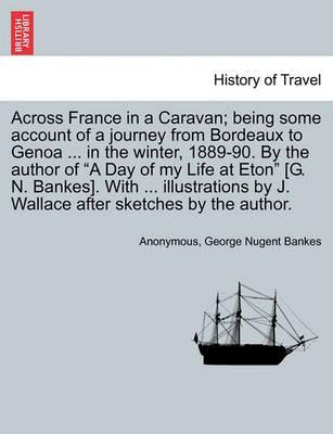 Across France in a Caravan; Being Some Account of a Journey from Bordeaux to Genoa ... in the Winter, 1889-90. by the Author of a Day of My Life at Eton [G. N. Bankes]. with ... Illustrations by J. Wallace After Sketches by the Author.