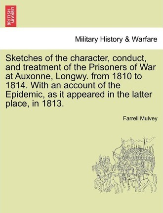 Sketches of the Character, Conduct, and Treatment of the Prisoners of War at Auxonne, Longwy. from 1810 to 1814. with an Account of the Epidemic, as It Appeared in the Latter Place, in 1813.