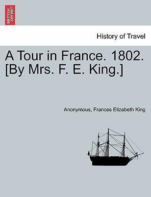 A Tour in France. 1802. [By Mrs. F. E. King.]