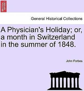 A Physician's Holiday; Or, a Month in Switzerland in the Summer of 1848.