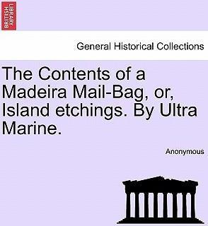 The Contents of a Madeira Mail-Bag, Or, Island Etchings. by Ultra Marine.