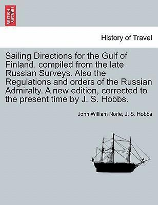 Sailing Directions for the Gulf of Finland. Compiled from the Late Russian Surveys. Also the Regulations and Orders of the Russian Admiralty. a New Edition, Corrected to the Present Time by J. S. Hobbs.