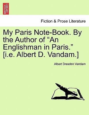 "My Paris Note-Book. by the Author of ""An Englishman in Paris."" [I.E. Albert D. Vandam.]"