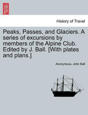 Peaks, Passes, and Glaciers. a Series of Excursions by Members of the Alpine Club. Edited by J. Ball. [With Plates and Plans.]