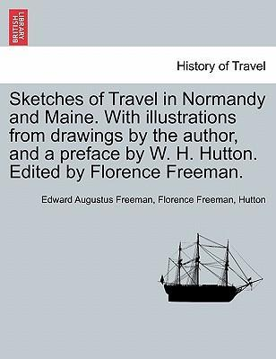 Sketches of Travel in Normandy and Maine. with Illustrations from Drawings by the Author, and a Preface by W. H. Hutton. Edited by Florence Freeman.