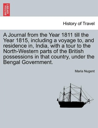 A Journal from the Year 1811 Till the Year 1815, Including a Voyage To, and Residence In, India, with a Tour to the North-Western Parts of the British Possessions in That Country, Under the Bengal Government. Vol. I