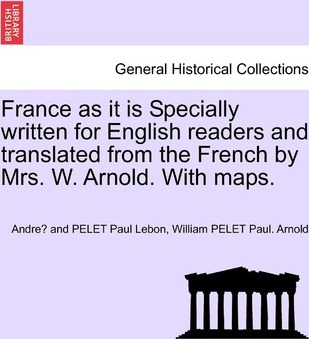 France as It Is Specially Written for English Readers and Translated from the French by Mrs. W. Arnold. with Maps.