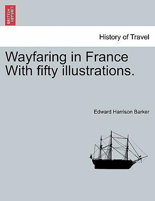 Wayfaring in France with Fifty Illustrations.