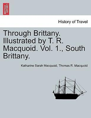 Through Brittany. Illustrated by T. R. Macquoid. Vol. 1., South Brittany.