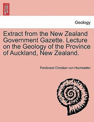 Extract from the New Zealand Government Gazette. Lecture on the Geology of the Province of Auckland, New Zealand.