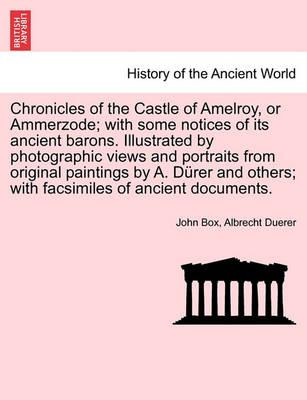 Chronicles of the Castle of Amelroy, or Ammerzode; With Some Notices of Its Ancient Barons. Illustrated by Photographic Views and Portraits from Original Paintings by A. Durer and Others; With Facsimiles of Ancient Documents.
