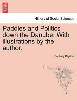 Paddles and Politics Down the Danube. with Illustrations by the Author.
