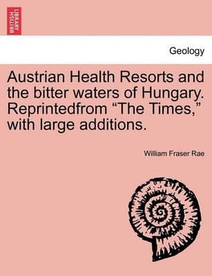 "Austrian Health Resorts and the Bitter Waters of Hungary. Reprintedfrom ""The Times,"" with Large Additions."