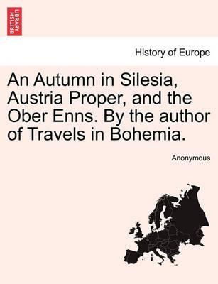 An Autumn in Silesia, Austria Proper, and the Ober Enns. by the Author of Travels in Bohemia.