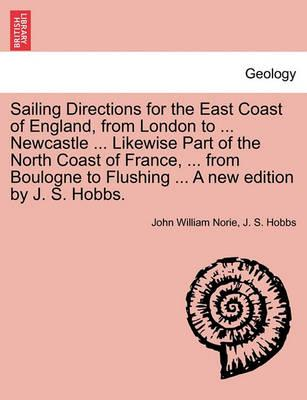 Sailing Directions for the East Coast of England, from London to ... Newcastle ... Likewise Part of the North Coast of France, ... from Boulogne to Flushing ... a New Edition by J. S. Hobbs.