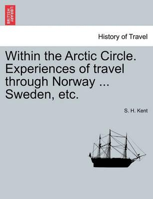 Within the Arctic Circle. Experiences of Travel Through Norway ... Sweden, Etc. Volume II.