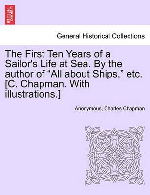 The First Ten Years of a Sailor's Life at Sea. by the Author of All about Ships, Etc. [C. Chapman. with Illustrations.]