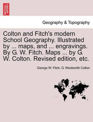 Colton and Fitch's Modern School Geography. Illustrated by ... Maps, and ... Engravings. by G. W. Fitch. Maps ... by G. W. Colton. Revised Edition, Et