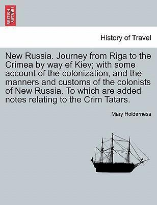 New Russia. Journey from Riga to the Crimea by Way Ef Kiev; With Some Account of the Colonization, and the Manners and Customs of the Colonists of New Russia. to Which Are Added Notes Relating to the Crim Tatars.