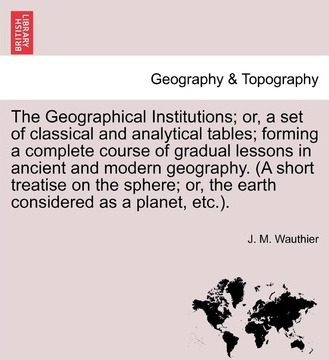 The Geographical Institutions; Or, a Set of Classical and Analytical Tables; Forming a Complete Course of Gradual Lessons in Ancient and Modern Geogra
