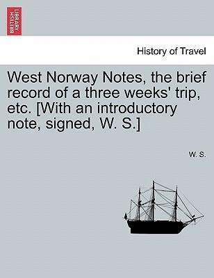 West Norway Notes, the Brief Record of a Three Weeks' Trip, Etc. [With an Introductory Note, Signed, W. S.]