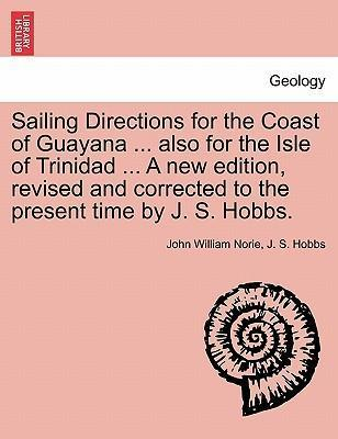 Sailing Directions for the Coast of Guayana ... Also for the Isle of Trinidad ... a New Edition, Revised and Corrected to the Present Time by J. S. Hobbs.