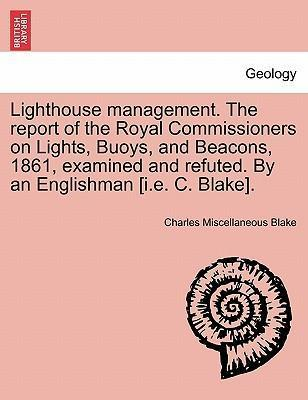 Lighthouse Management. the Report of the Royal Commissioners on Lights, Buoys, and Beacons, 1861, Examined and Refuted. by an Englishman [I.E. C. Blake].