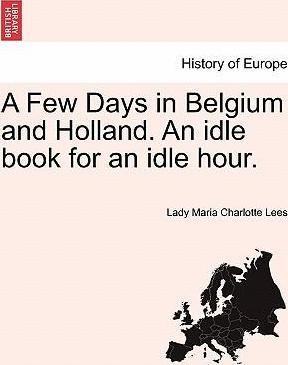A Few Days in Belgium and Holland. an Idle Book for an Idle Hour.