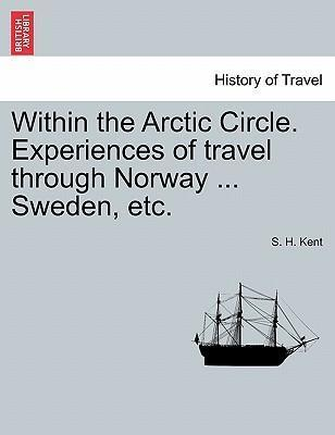 Within the Arctic Circle. Experiences of Travel Through Norway ... Sweden, Etc. Volume I