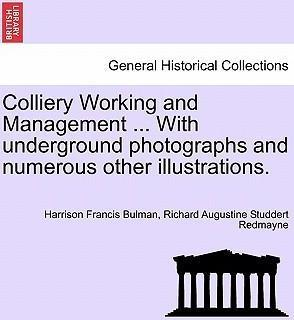 Colliery Working and Management ... with Underground Photographs and Numerous Other Illustrations.