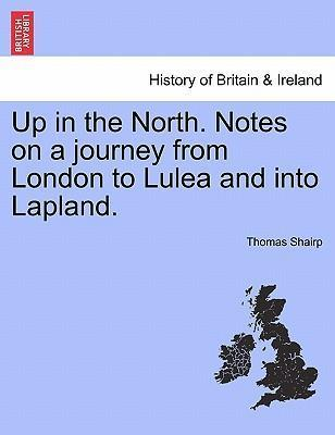 Up in the North. Notes on a Journey from London to Lulea and Into Lapland.