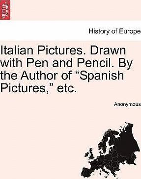 """Italian Pictures. Drawn with Pen and Pencil. by the Author of """"Spanish Pictures,"""" Etc."""