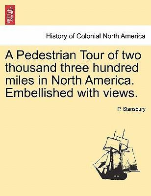 A Pedestrian Tour of Two Thousand Three Hundred Miles in North America. Embellished with Views.