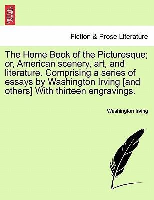 The Home Book of the Picturesque; Or, American Scenery, Art, and Literature. Comprising a Series of Essays by Washington Irving [And Others] with Thirteen Engravings.
