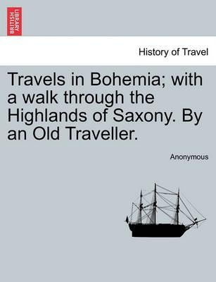 Travels in Bohemia; With a Walk Through the Highlands of Saxony. by an Old Traveller. Vol. II