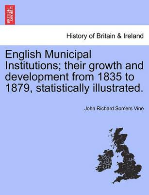 English Municipal Institutions; Their Growth and Development from 1835 to 1879, Statistically Illustrated.