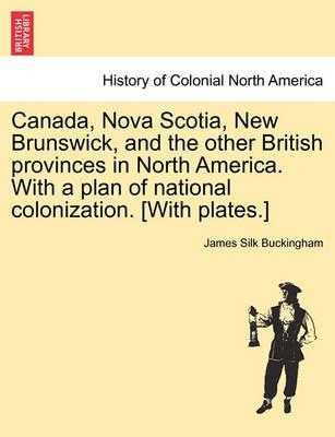 Canada, Nova Scotia, New Brunswick, and the Other British Provinces in North America. with a Plan of National Colonization. [With Plates.]