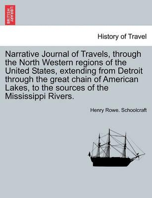 Narrative Journal of Travels, Through the North Western Regions of the United States, Extending from Detroit Through the Great Chain of American Lakes, to the Sources of the Mississippi Rivers.