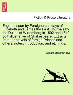 England Seen by Foreigners in Days of Elizabeth and James the First. Journals by the Dukes of Wirtemberg in 1592 and 1610; Both Illustrative of Shakespeare. Extracts from the Travels of Foreign Princes and Others, Notes, Introduction, and Etchings.
