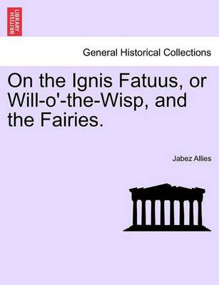 On the Ignis Fatuus, or Will-O'-The-Wisp, and the Fairies.