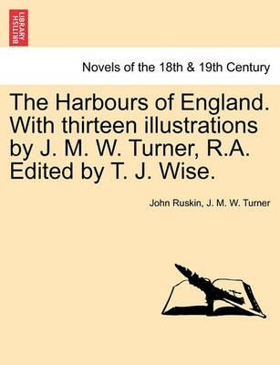 The Harbours of England. with Thirteen Illustrations by J. M. W. Turner, R.A. Edited by T. J. Wise.