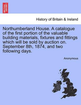 Northumberland House. a Catalogue of the First Portion of the Valuable Building Materials, Fixtures and Fittings Which Will Be Sold by Auction On. September 8th, 1874, and Two Following Days.