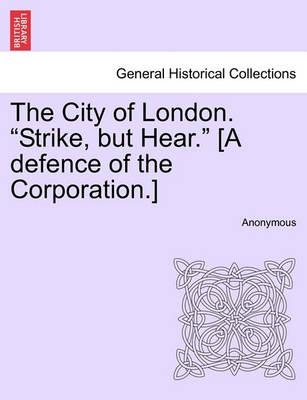 """The City of London. """"Strike, But Hear."""" [A Defence of the Corporation.]"""