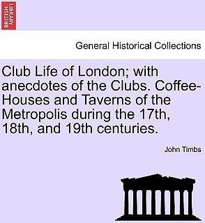 Club Life of London; With Anecdotes of the Clubs. Coffee-Houses and Taverns of the Metropolis During the 17th, 18th, and 19th Centuries.