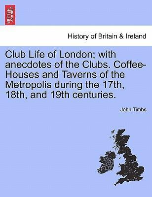 Club Life of London; With Anecdotes of the Clubs. Coffee-Houses and Taverns of the Metropolis During the 17th, 18th, and 19th Centuries. Vol. I.