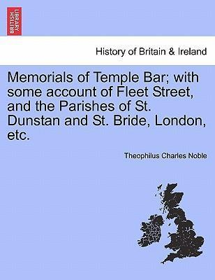 Memorials of Temple Bar; With Some Account of Fleet Street, and the Parishes of St. Dunstan and St. Bride, London, Etc.