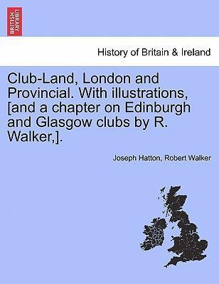 Club-Land, London and Provincial. with Illustrations, [And a Chapter on Edinburgh and Glasgow Clubs by R. Walker, ].