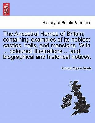 The Ancestral Homes of Britain; Containing Examples of Its Noblest Castles, Halls, and Mansions. with ... Coloured Illustrations ... and Biographical and Historical Notices.