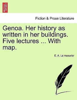 Genoa. Her History as Written in Her Buildings. Five Lectures ... with Map.