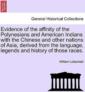 Evidence of the Affinity of the Polynesians and American Indians with the Chinese and Other Nations of Asia, Derived from the Language, Legends and History of Those Races.